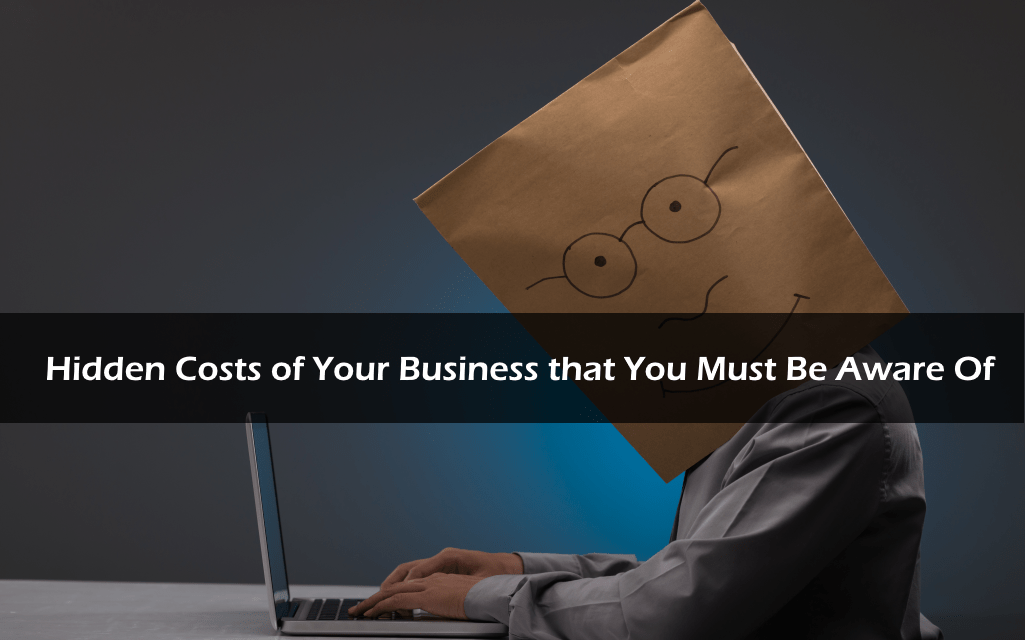 Hidden Costs of Your Business that You Must Be Aware Of